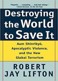 Destroying the World to Save It: Aum Shinrikyou, Apocalyptic Violence and the New Global Terrorism